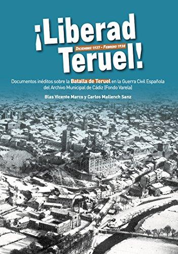 Liberad Teruel. Diciembre 1937 - Febrero 1938: Documentos inéditos sobre la Batalla de Teruel en la Guerra Civil Española del Archivo Municipal de Cádiz (Fondo Varela)