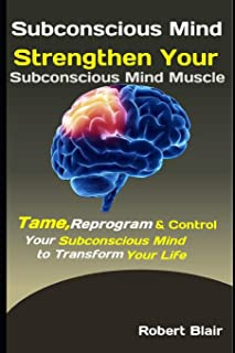 Subconscious Mind: Strengthen Your Subconscious Mind Muscle: Tame, Reprogram & Control Your Subconscious Mind to Transform...