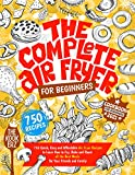 The Complete Air Fryer Cookbook for Beginners 2021: 750 Quick, Easy and Affordable Air Fryer Recipes to Learn How to Fry, Bake and Roast all the Best Meals for Your Friends and Family