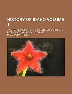 History of Idaho Volume 1; A Narrative Account of Its Historical Progress, Its People and Its Principal Interests