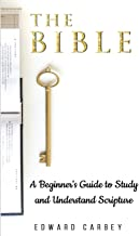 THE BIBLE: A BEGINNER'S GUIDE TO STUDY AND UNDERSTAND SCRIPTURE