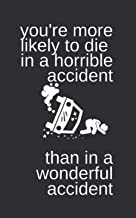 YOU'RE MORE LIKELY TO DIE IN A HORRIBLE ACCIDENT THAN IN A WONDERFUL ACCIDENT: Sarcastic, Morbid, Funny White Elephant Sec...