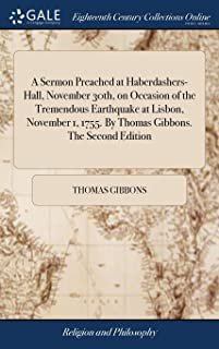 A Sermon Preached at Haberdashers-Hall, November 30th, on Occasion of the Tremendous Earthquake at Lisbon, November 1, 1755. by Thomas Gibbons. the Second Edition