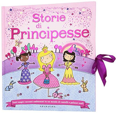 Storie di principesse. Tanti magici racconti ambientati in un mondo di castelli e palazzi reali. Ediz. illustrata