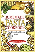 Homemade Pasta Cookbook: The Complete Recipe Book to Cook the Most Delicious and Easy Italian Dishes.
