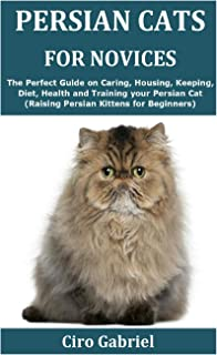 Persian Cats for Novices: The Perfect Guide on Caring, Housing, Keeping, Diet, Health and Training your Persian Cat (Raisi...