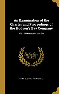 An Examination of the Charter and Proceedings of the Hudson's Bay Company: With Reference to the Gra