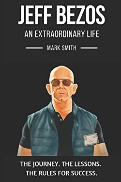 Jeff Bezos: An Extraordinary Life: Follow The Journey, The Lessons, The Rules for Success