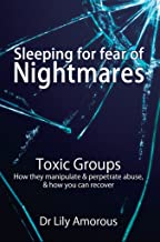 Sleeping for fear of nightmares : Toxic Groups How They Manipulate & Perpetrate Abuse & How You Can Recover