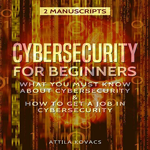 Cybersecurity for Beginners: What You Must Know About Cybersecurity and How to Get a Job in Cybersecurity (2 Manuscripts) audiobook cover art