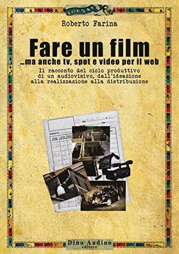 Fare un film... ma anche tv, spot e video per il web.. Il racconto del ciclo produttivo di un audiovisivo, dall ideazione alla realizzazione alla distribuzione