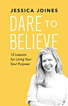Dare to Believe: 12 Lessons for Living Your Soul Purpose