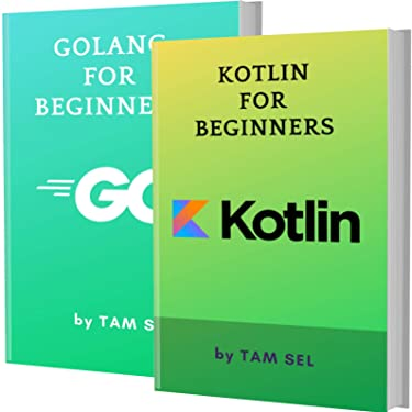KOTLIN AND GOLANG FOR BEGINNERS: 2 BOOKS IN 1 - Learn Coding Fast! KOTLIN Programming Language And GOLANG Crash Course, A QuickStart Guide, Tutorial Book by Program Examples, In Easy Steps!