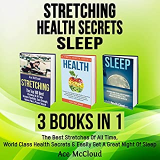 Stretching: Health Secrets: Sleep: 3 Books in 1     The Best Stretches of All Time, World Class Health Secrets & Easily Get a Great Night of Sleep              By:                                                                                                                                 Ace McCloud                               Narrated by:                                                                                                                                 Joshua Mackey                      Length: 5 hrs and 51 mins     3 ratings     Overall 5.0