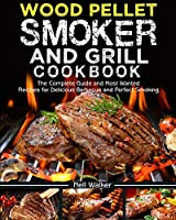 Wood Pellet Smoker and Grill Cookbook: The Complete Guide and Most Wanted Recipes for Delicious Barbecue and Perfect Smoking