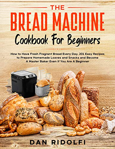 THE BREAD MACHINE COOKBOOK FOR BEGINNERS: How to Have Fresh and Fragrant Bread Every Day. 200+ Easy Recipes to Make Tasty Homemade Loaves and Snacks and ... A Master Baker Even If You Are A Beginne