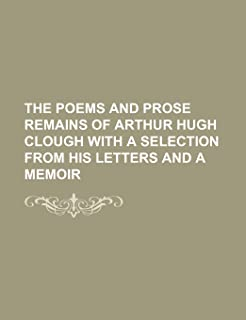 The Poems and Prose Remains of Arthur Hugh Clough with a Selection from His Letters and a Memoir