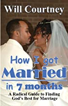 How I Got Married in 7 Months: A Radical Guide to Finding God's Best for Marriage