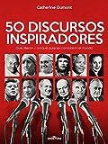 50 Discursos Inspiradores: Qué dijeron y porqué quienes cambiaron el mundo