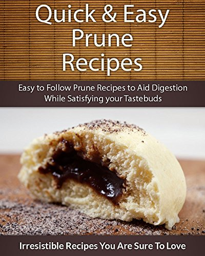 Quick and Easy Prune Recipes: Easy to Follow Prune Recipes...