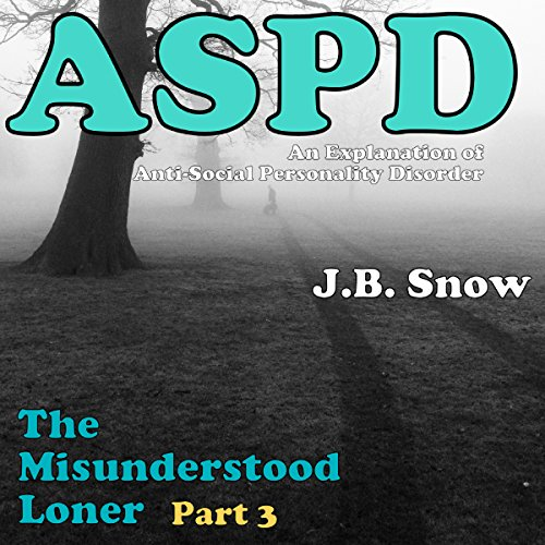 The Misunderstood Loner - Part 3 - ASPD Anti-Social Personality Disorder     An Explanation of Anti-Social Personality Disorder               By:                                                                                                                                 J.B. Snow                               Narrated by:                                                                                                                                 Nathan W Wood                      Length: 19 mins     Not rated yet     Overall 0.0