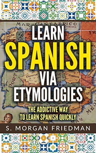 Learn Spanish via Etymologies: The Addictive Way To Learn Spanish Quickly (English Edition)