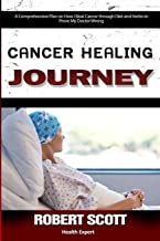 Cancer Healing Journey: A Comprehensive Plan on How I Beat Cancer through Diet and Herbs to Prove My Doctor Wrong