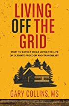 Living Off the Grid: What to Expect While Living the Life of Ultimate Freedom and Tranquility PDF