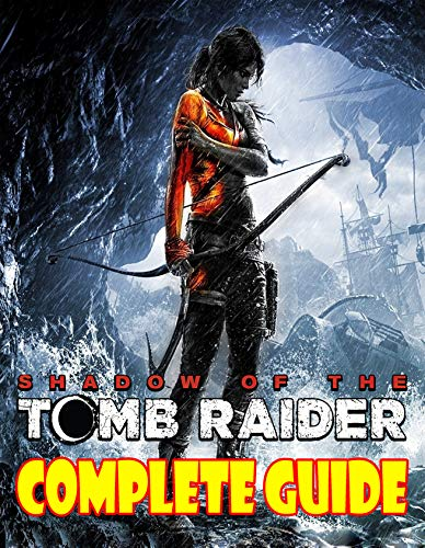 Shadows Of The Tomb Raider: COMPLETE GUIDE: Become A Pro Player in Shadows Of The Tomb Raider (English Edition)