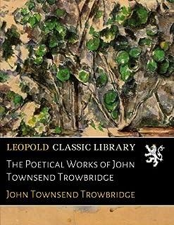 The Poetical Works of John Townsend Trowbridge