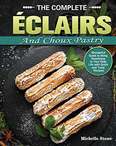 The Complete Éclairs and Choux Pastry: Wonderful Guide to Bring Sweetness to Your Daily Life with Quick and Tasty Recipes