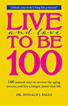 Live and Love to be 100: 160 natural ways to reverse the aging process and live a longer, more vital life