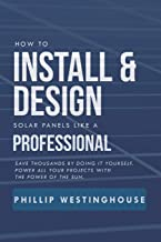 How to Install & Design solar panels like a professional: Save thousands by doing it yourself Power all your projects with the power of the sun.