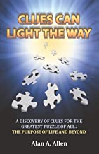 Clues Can Light the Way: A Discovery of Clues for the Greatest Puzzle of All: the Purpose of Life and Beyond