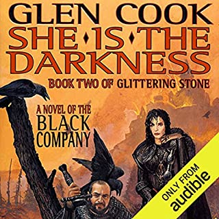 She Is the Darkness     Chronicles of The Black Company, Book 7              Written by:                                                                                                                                 Glen Cook                               Narrated by:                                                                                                                                 Jonathan Davis                      Length: 17 hrs and 12 mins     1 rating     Overall 5.0