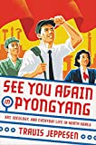 See You Again in Pyongyang: A Journey into Kim Jong Un s North Korea