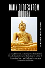 DAILY QUOTES FROM BUDDHA: An Enlightenment Awakening Buddhism Journal On Life, Positivity, Love, Motivation To Let Go Of Depression Anger And Embrace Forgiveness Compassion And Peace.