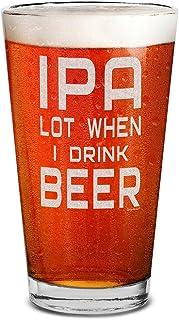Shop4Ever IPA Lot When I Drink Beer Laser Engraved Beer Pint Glass Funny Beer Glass for Men Husband Dad Boyfriend Uncle Br...
