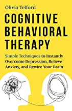 Cognitive Behavioral Therapy: Simple Techniques to Instantly Overcome Depression, Relieve Anxiety, and Rewire Your Brain