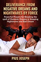 Deliverance from negative Dreams and Nightmares by Force: Powerful Prayers for Breaking the spell of Demonic Dreams & Stopping Nightmares and Bad Dreams