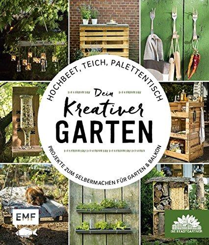 Hochbeet, Teich, Palettentisch – Projekte zum Selbermachen für Garten & Balkon: Dein kreativer Garten – Präsentiert von den Stadtgärtnern