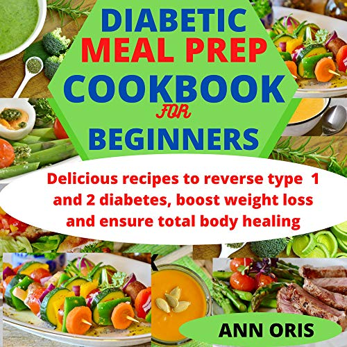 DIABETIC MEAL PREP COOKBOOK FOR BEGINNERS: Delicious recipes to reverse type 1 and 2 diabetes, boost weight loss and ensure total body healing