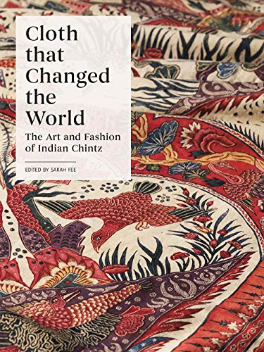 Fee, S: Cloth that Changed the World: The Art and Fashion of Indian Chintz