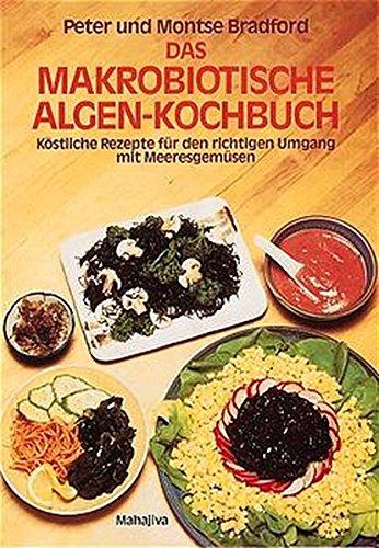 Das makrobiotische Algen-Kochbuch: Köstliche Rezepte für den richtigen Umgang mit Meeresgemüsen