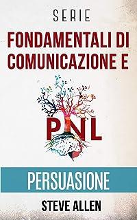 Serie Fondamentali di comunicazione e persuasione: Serie di 3 titoli: Persuasione e influenza, Tecniche proibite di persua...