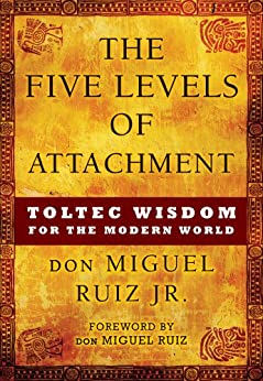 The Five Levels of Attachment: Toltec Wisdom for the Modern World by [don Miguel Ruiz Jr., don Miguel Ruiz]