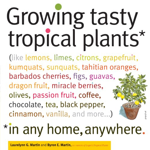 Growing Tasty Tropical Plants in Any Home, Anywhere: (like lemons, limes, citrons, grapefruit, kumquats, sunquats, tahitian oranges, barbados cherries, ... vanilla, and more) (English Edition)
