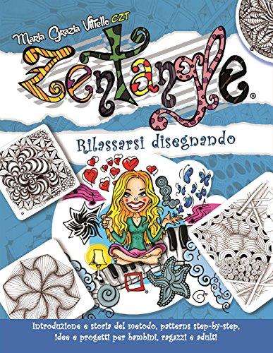 Zentangle: Rilassarsi disegnando. Introduzione e storia del metodo, patterns step-by-step, idee e progetti per bambini, ragazzi e adulti.