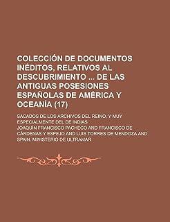 Coleccion de Documentos Ineditos, Relativos Al Descubrimiento de Las Antiguas Posesiones Espanolas de America y Oceania; S...