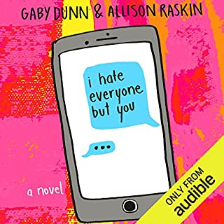 I Hate Everyone But You     A Novel              Written by:                                                                                                                                 Gaby Dunn,                                                                                        Allison Raskin                               Narrated by:                                                                                                                                 Allison Raskin,                                                                                        Gaby Dunn                      Length: 5 hrs and 23 mins     23 ratings     Overall 4.1